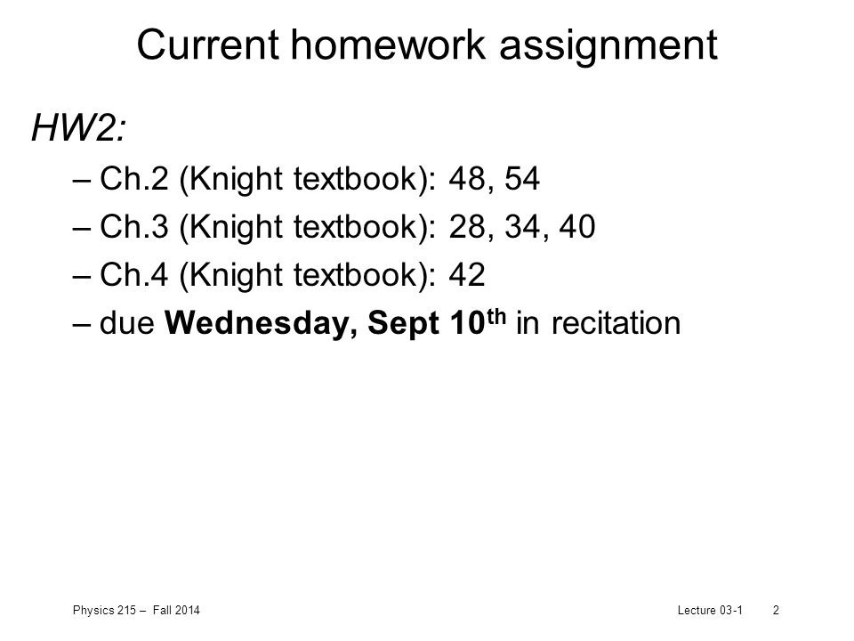 Physics 215 – Fall 2014Lecture 03-13 Exam 1: next Thursday (9/18/14) In room 208 (here!) at the usual lecture time Material covered: –Textbook chapters 1 - 4 –Lectures up through 9/16 (slides online) –Wed/Fri Workshop activities –Homework assignments Work through practice exam problems (posted on Blackboard) Work on more practice exam problems next Wednesday in recitation workshop