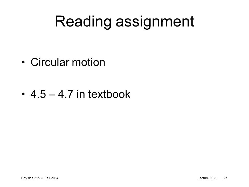 Physics 215 – Fall 2014Lecture 03-127 Reading assignment Circular motion 4.5 – 4.7 in textbook