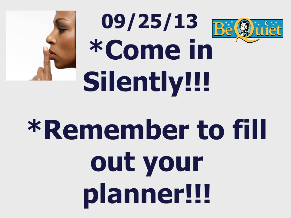09/25/13 *Come in Silently!!! *Remember to fill out your planner!!!