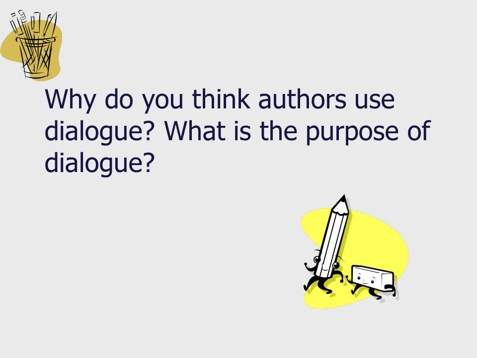 Why do you think authors use dialogue What is the purpose of dialogue