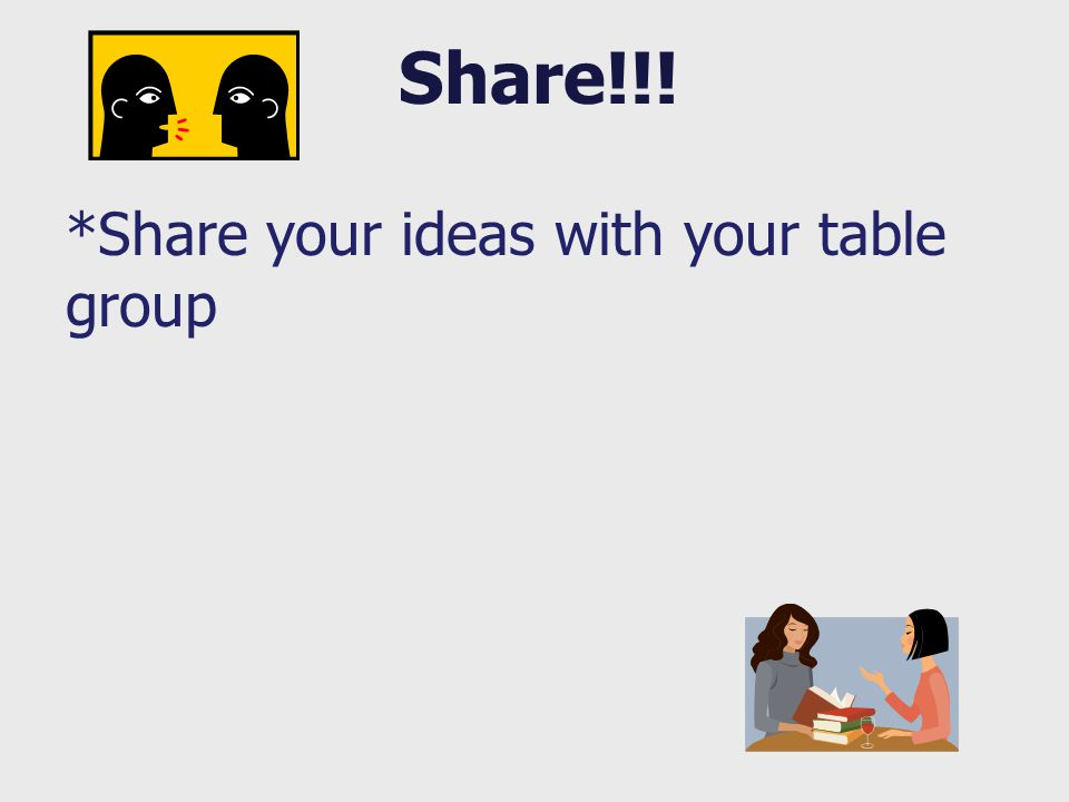 Share!!! *Share your ideas with your table group
