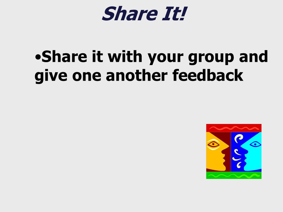 Share It! Share it with your group and give one another feedback