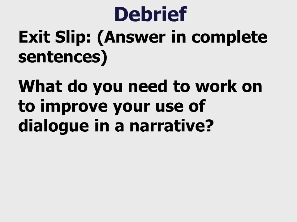 Debrief Exit Slip: (Answer in complete sentences) What do you need to work on to improve your use of dialogue in a narrative