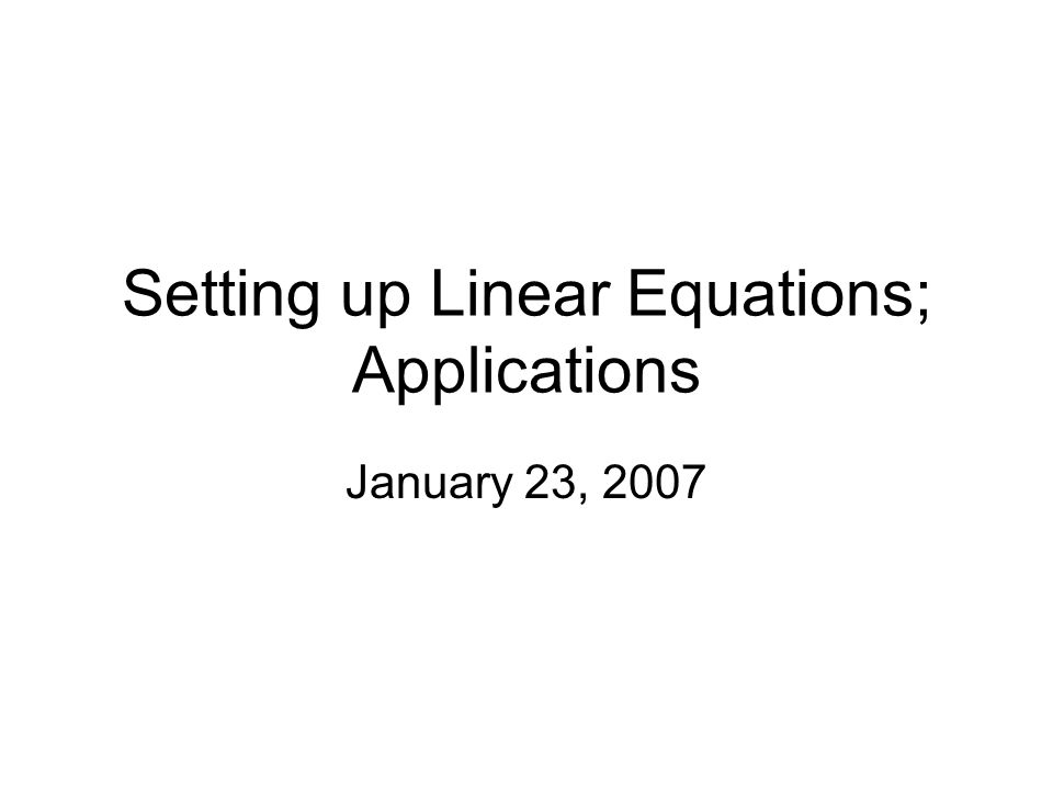 Setting up Linear Equations; Applications January 23, 2007