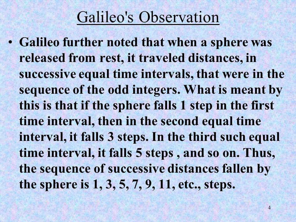 4 Galileo s Observation Galileo further noted that when a sphere was released from rest, it traveled distances, in successive equal time intervals, that were in the sequence of the odd integers.