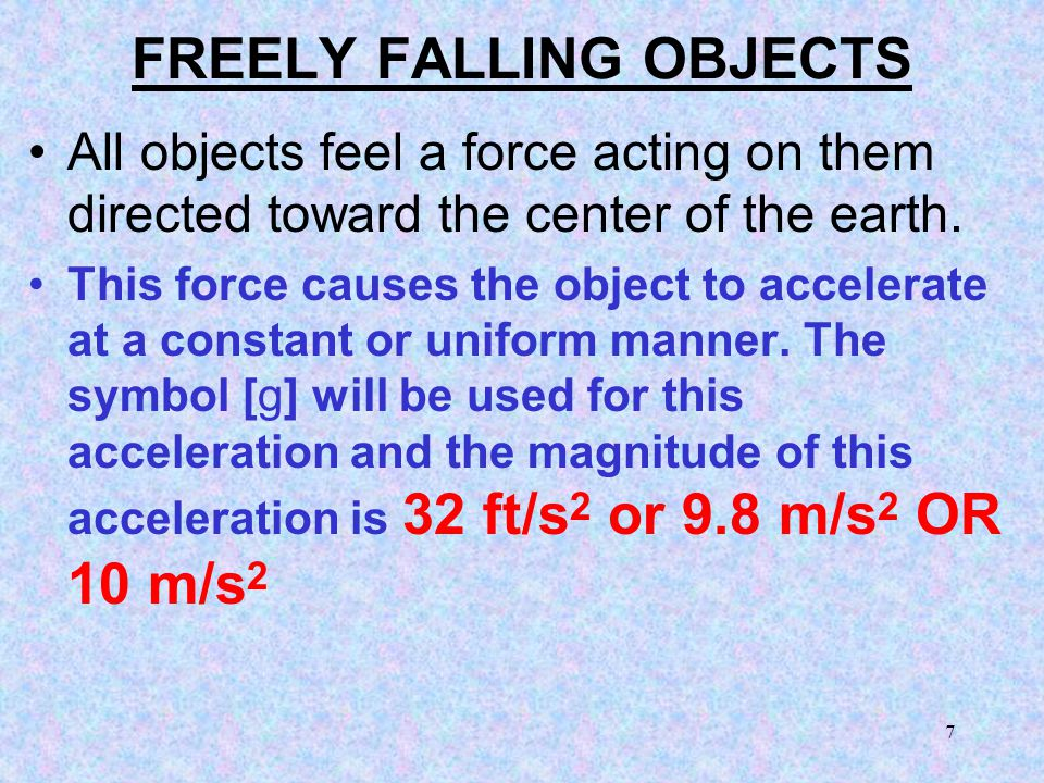 7 FREELY FALLING OBJECTS All objects feel a force acting on them directed toward the center of the earth.