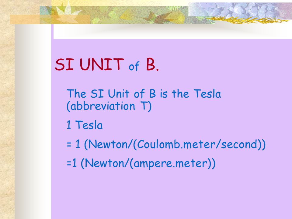 SI UNIT of B. The SI Unit of B is the Tesla (abbreviation T) 1 Tesla = 1 (Newton/(Coulomb.meter/second)) =1 (Newton/(ampere.meter))