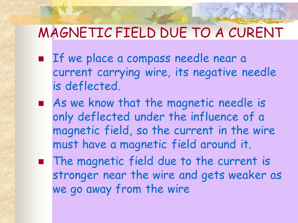 MAGNETIC FIELD DUE TO A CURENT If we place a compass needle near a current carrying wire, its negative needle is deflected.