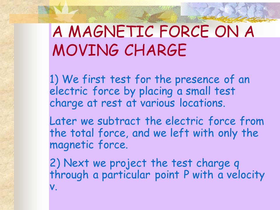 We find that the magnetic force F, if it is present always acts side ways, I.e., at right angles to the direction of v.