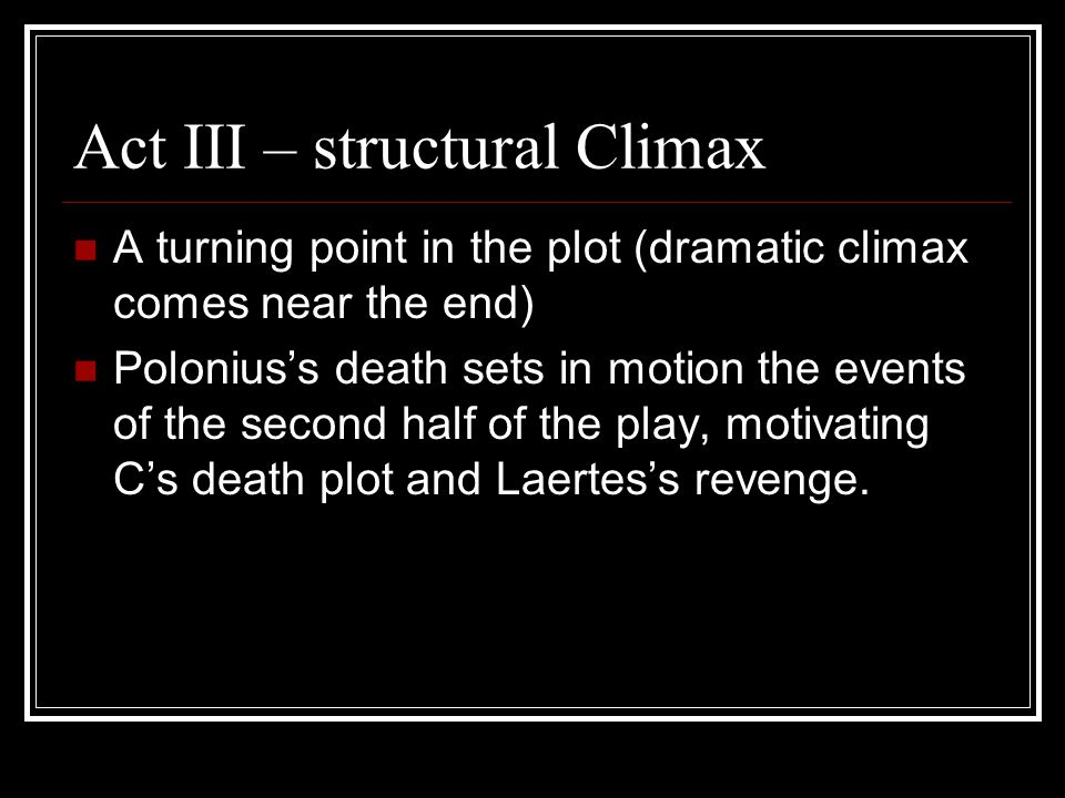 Act III – structural Climax A turning point in the plot (dramatic climax comes near the end) Polonius's death sets in motion the events of the second half of the play, motivating C's death plot and Laertes's revenge.