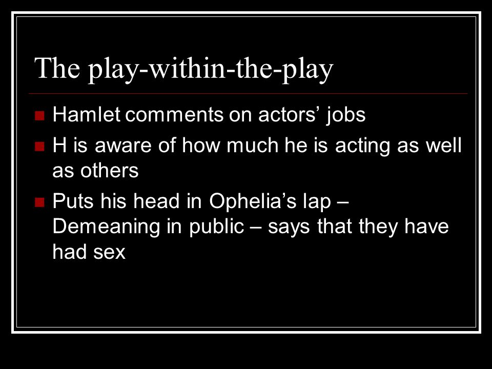 The play-within-the-play Hamlet comments on actors' jobs H is aware of how much he is acting as well as others Puts his head in Ophelia's lap – Demeaning in public – says that they have had sex