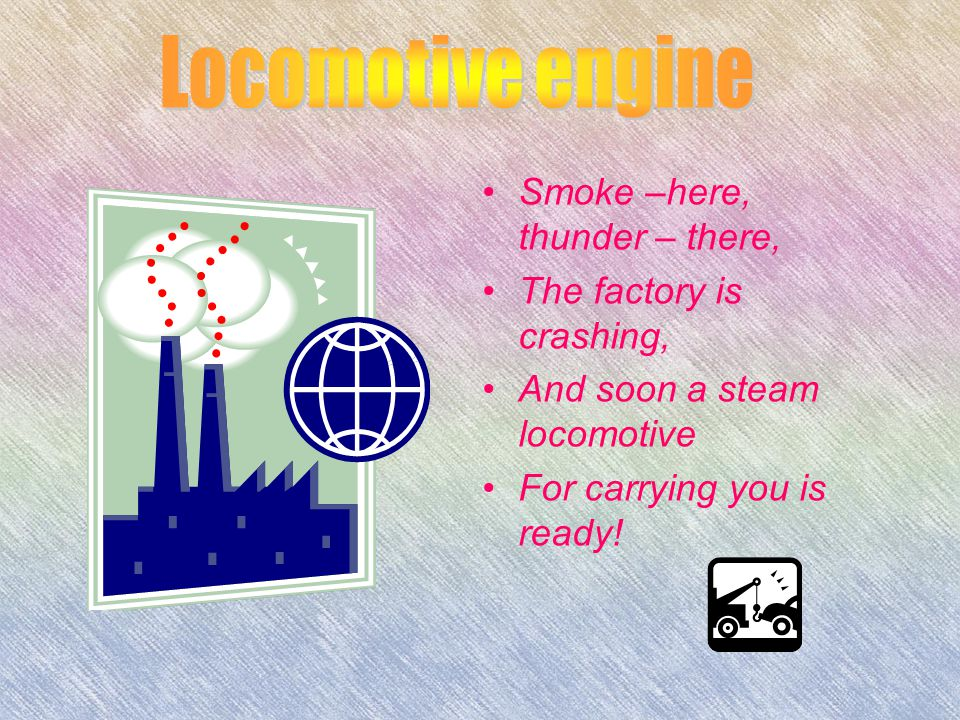 Smoke –here, thunder – there, The factory is crashing, And soon a steam locomotive For carrying you is ready!