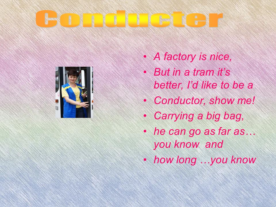 A factory is nice, But in a tram it's better, I'd like to be a Conductor, show me.