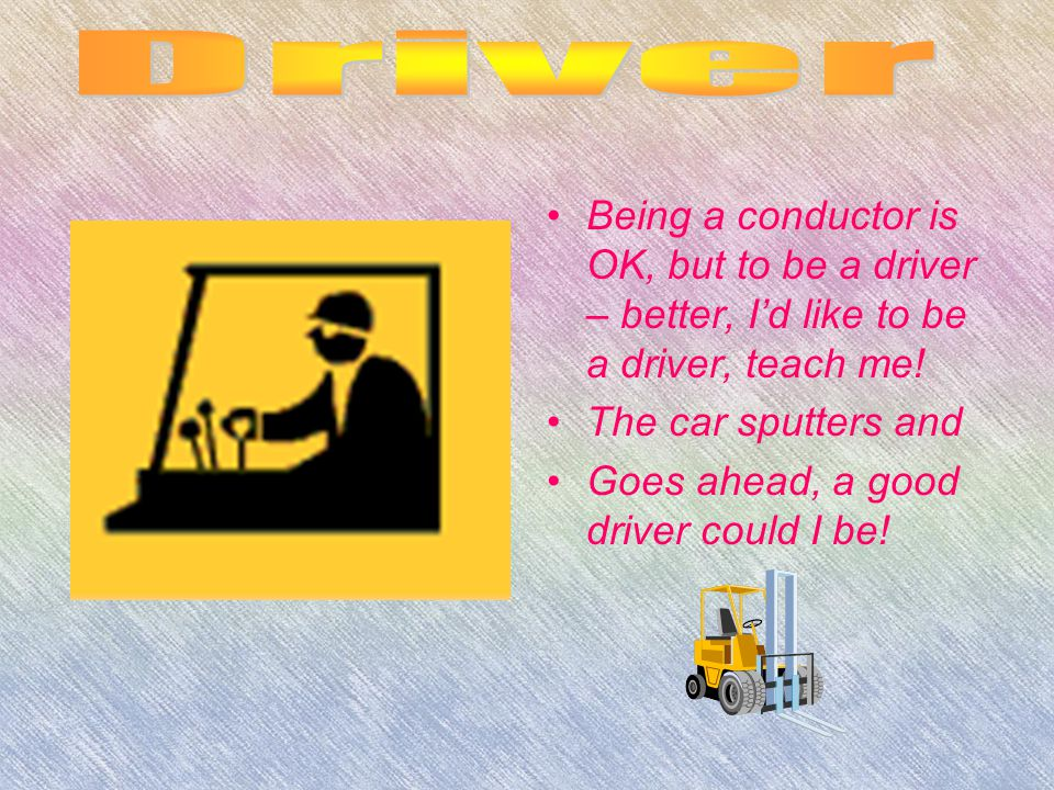 Being a conductor is OK, but to be a driver – better, I'd like to be a driver, teach me.