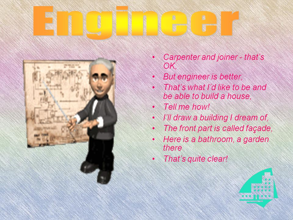 Carpenter and joiner - that's OK, But engineer is better, That's what I'd like to be and be able to build a house, Tell me how.