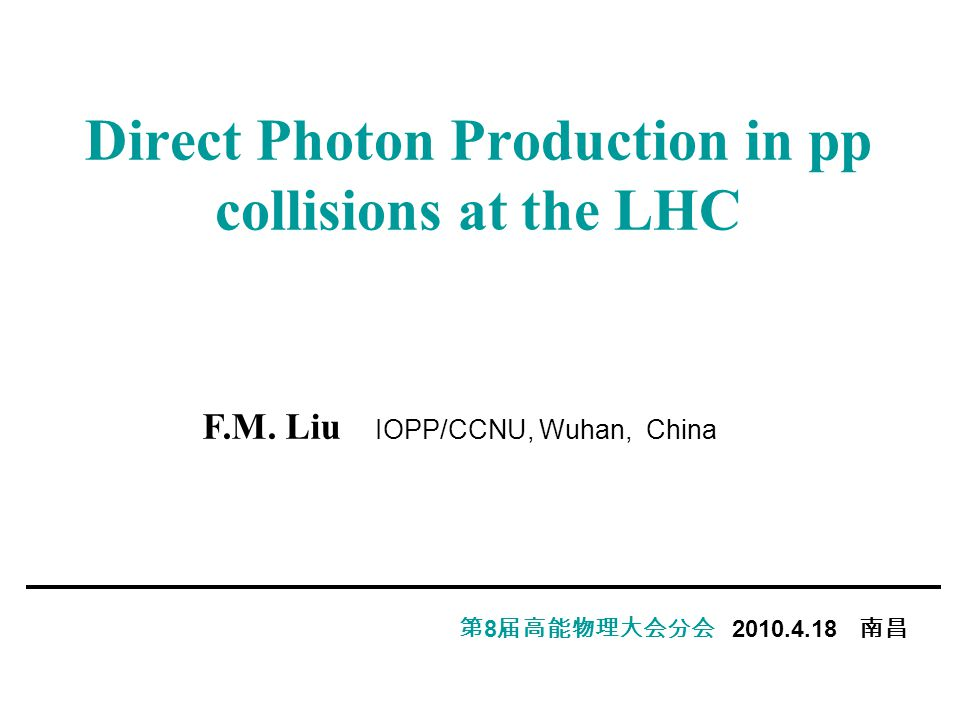 Direct Photon Production in pp collisions at the LHC 第 8 届高能物理大会分会 2010.4.18 南昌 F.M.