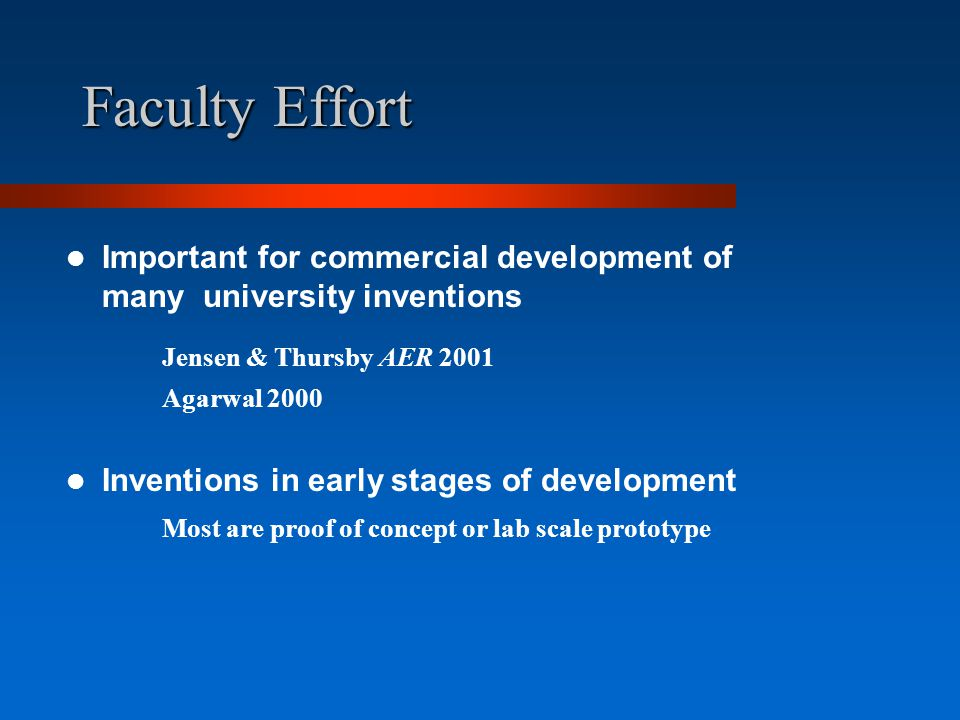 Faculty Effort Important for commercial development of many university inventions Jensen & Thursby AER 2001 Agarwal 2000 Inventions in early stages of development Most are proof of concept or lab scale prototype