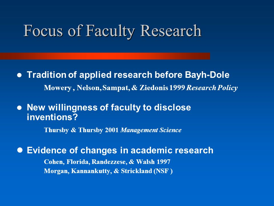 Focus of Faculty Research Tradition of applied research before Bayh-Dole Mowery, Nelson, Sampat, & Ziedonis 1999 Research Policy New willingness of faculty to disclose inventions.