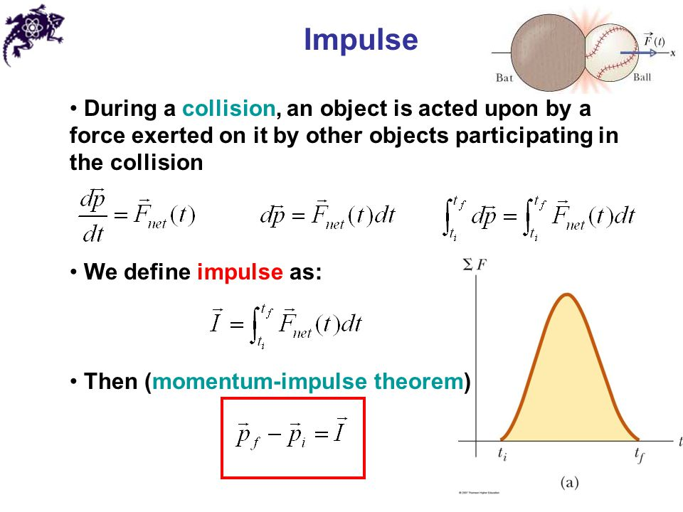 Impulse During a collision, an object is acted upon by a force exerted on it by other objects participating in the collision We define impulse as: Then (momentum-impulse theorem)