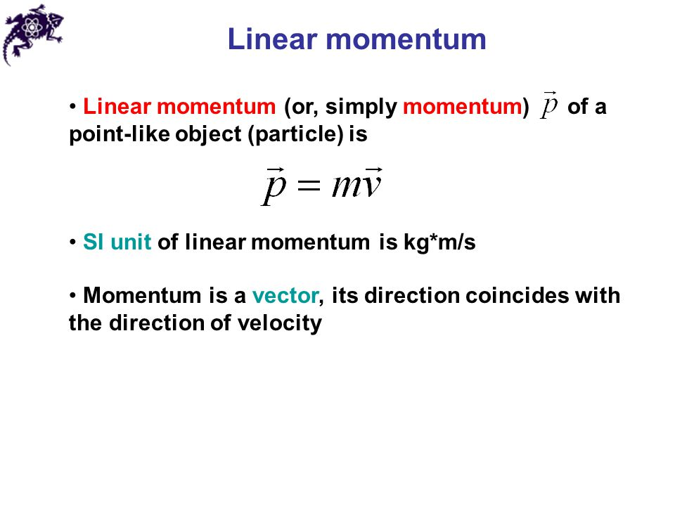 Linear momentum Linear momentum (or, simply momentum) of a point-like object (particle) is SI unit of linear momentum is kg*m/s Momentum is a vector, its direction coincides with the direction of velocity