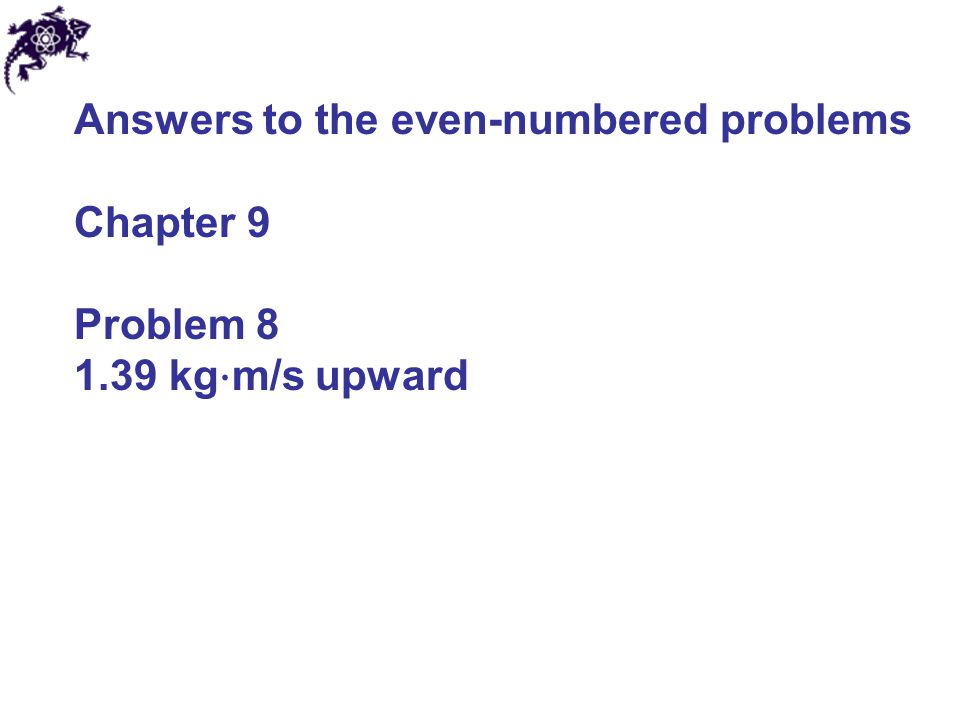Answers to the even-numbered problems Chapter 9 Problem 8 1.39 kg ⋅ m/s upward