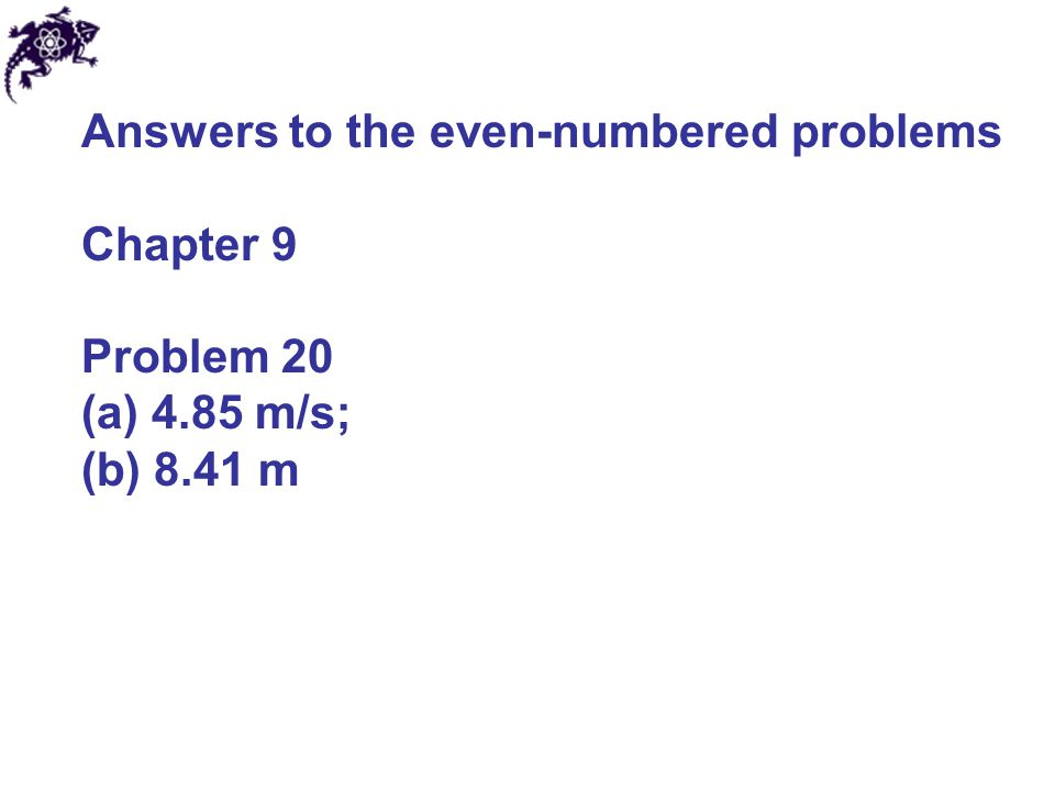 Answers to the even-numbered problems Chapter 9 Problem 20 (a) 4.85 m/s; (b) 8.41 m