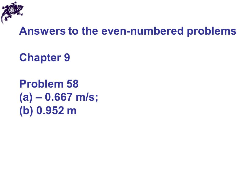 Answers to the even-numbered problems Chapter 9 Problem 58 (a) – 0.667 m/s; (b) 0.952 m
