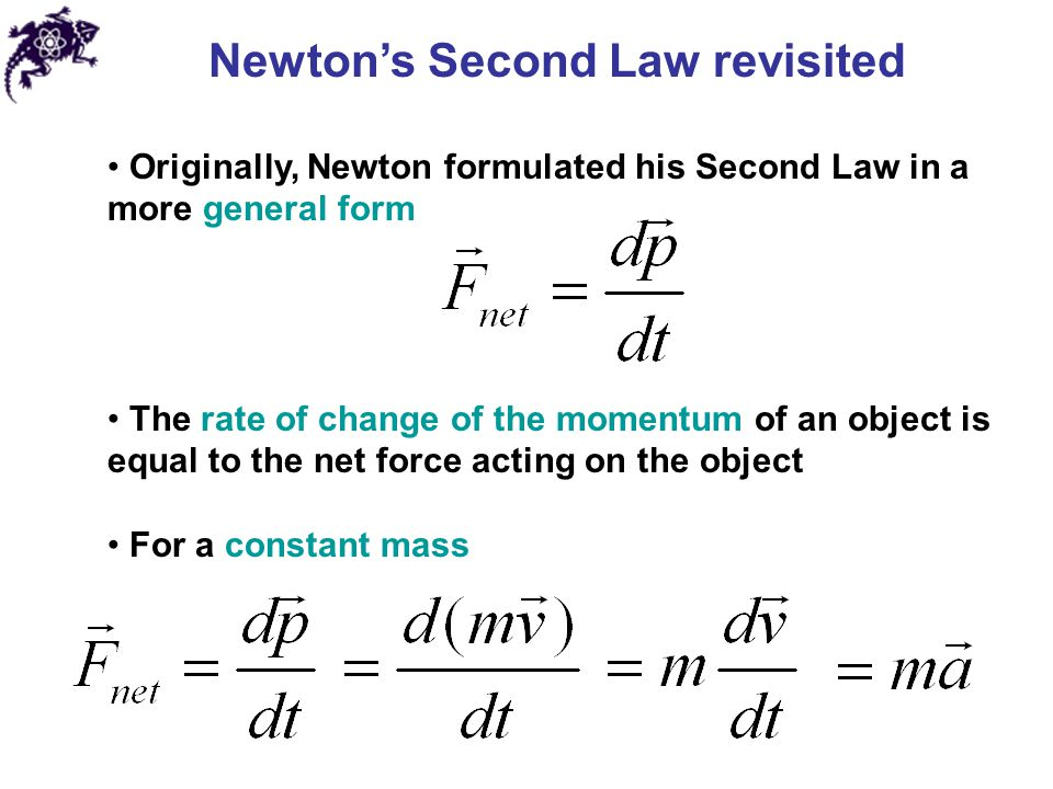 Newton's Second Law revisited Originally, Newton formulated his Second Law in a more general form The rate of change of the momentum of an object is equal to the net force acting on the object For a constant mass