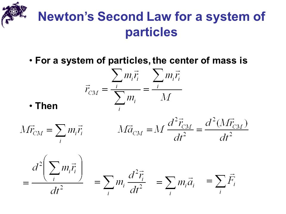 Newton's Second Law for a system of particles For a system of particles, the center of mass is Then