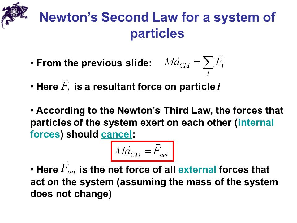 Newton's Second Law for a system of particles From the previous slide: Here is a resultant force on particle i According to the Newton's Third Law, the forces that particles of the system exert on each other (internal forces) should cancel: Here is the net force of all external forces that act on the system (assuming the mass of the system does not change)