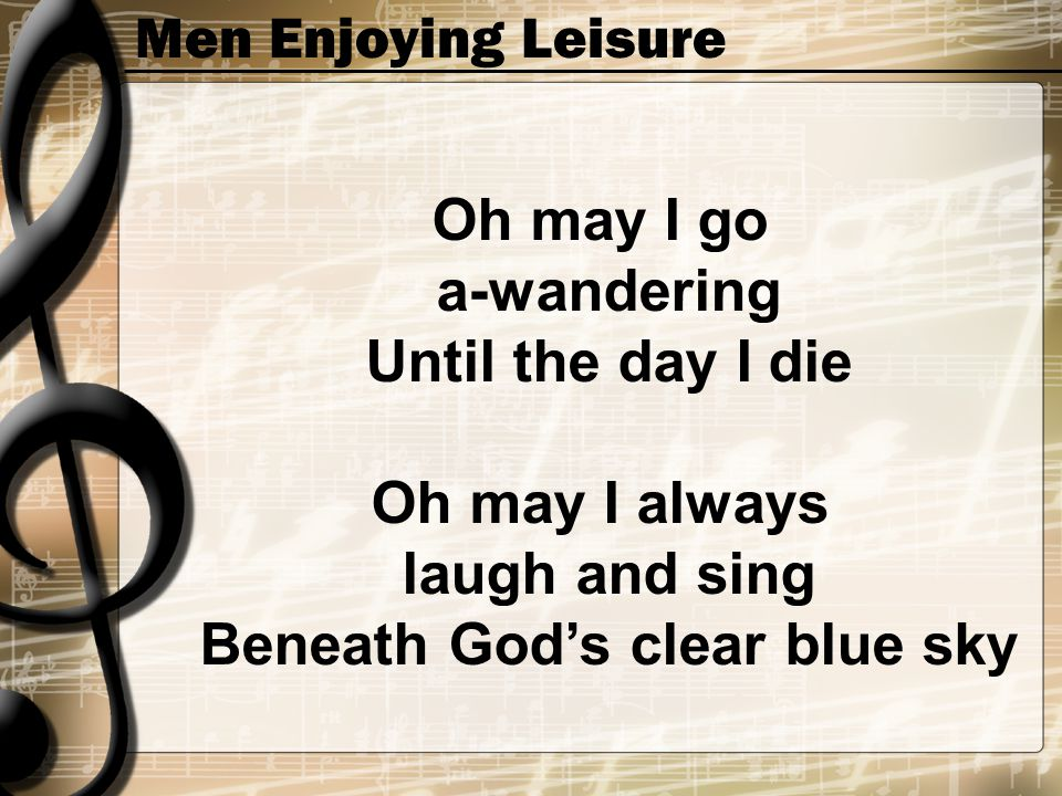 Men Enjoying Leisure Oh may I go a-wandering Until the day I die Oh may I always laugh and sing Beneath God's clear blue sky