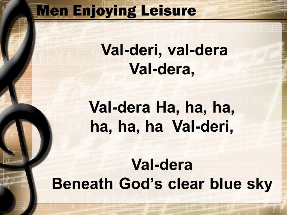 Men Enjoying Leisure Val-deri, val-dera Val-dera, Val-dera Ha, ha, ha, ha, ha, ha Val-deri, Val-dera Beneath God's clear blue sky