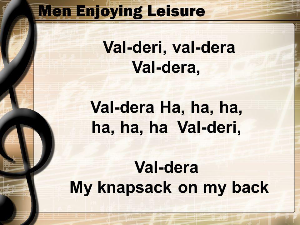 Men Enjoying Leisure Val-deri, val-dera Val-dera, Val-dera Ha, ha, ha, ha, ha, ha Val-deri, Val-dera My knapsack on my back