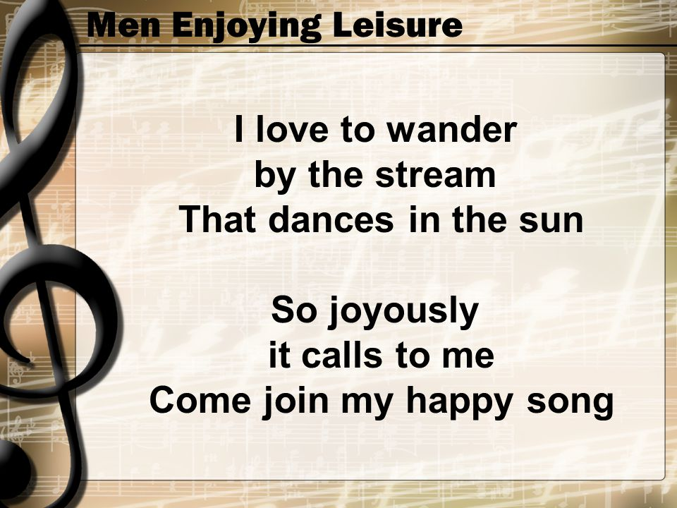 Men Enjoying Leisure I love to wander by the stream That dances in the sun So joyously it calls to me Come join my happy song