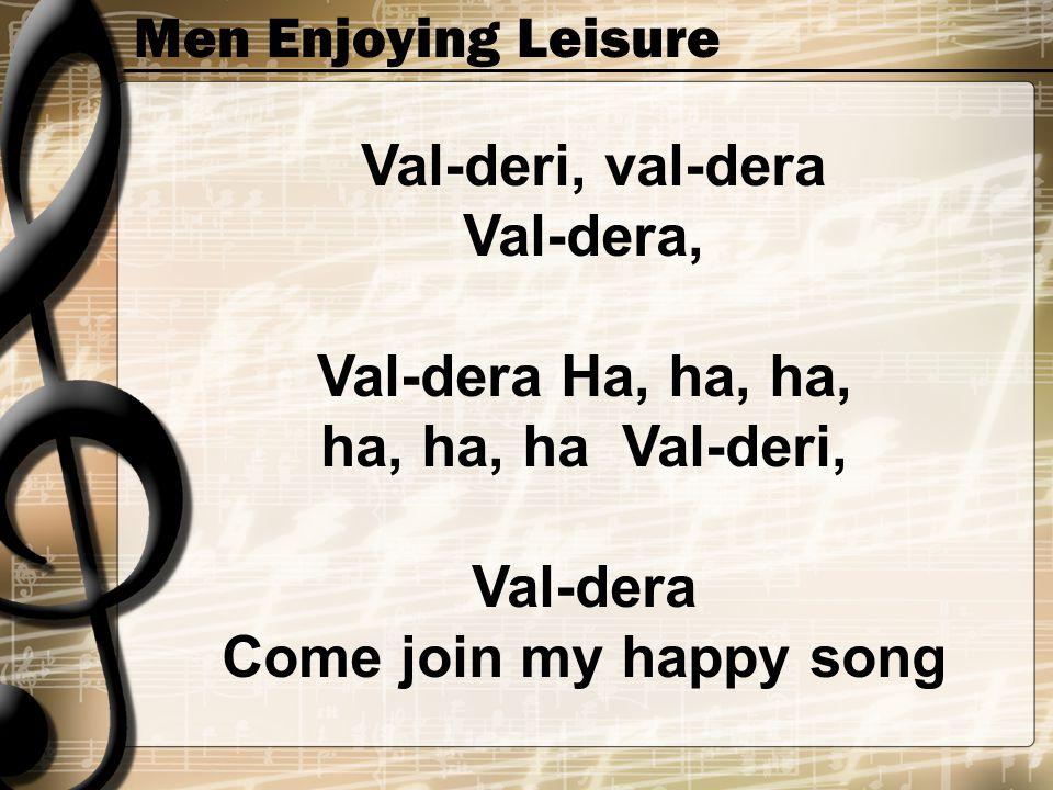 Men Enjoying Leisure Val-deri, val-dera Val-dera, Val-dera Ha, ha, ha, ha, ha, ha Val-deri, Val-dera Come join my happy song