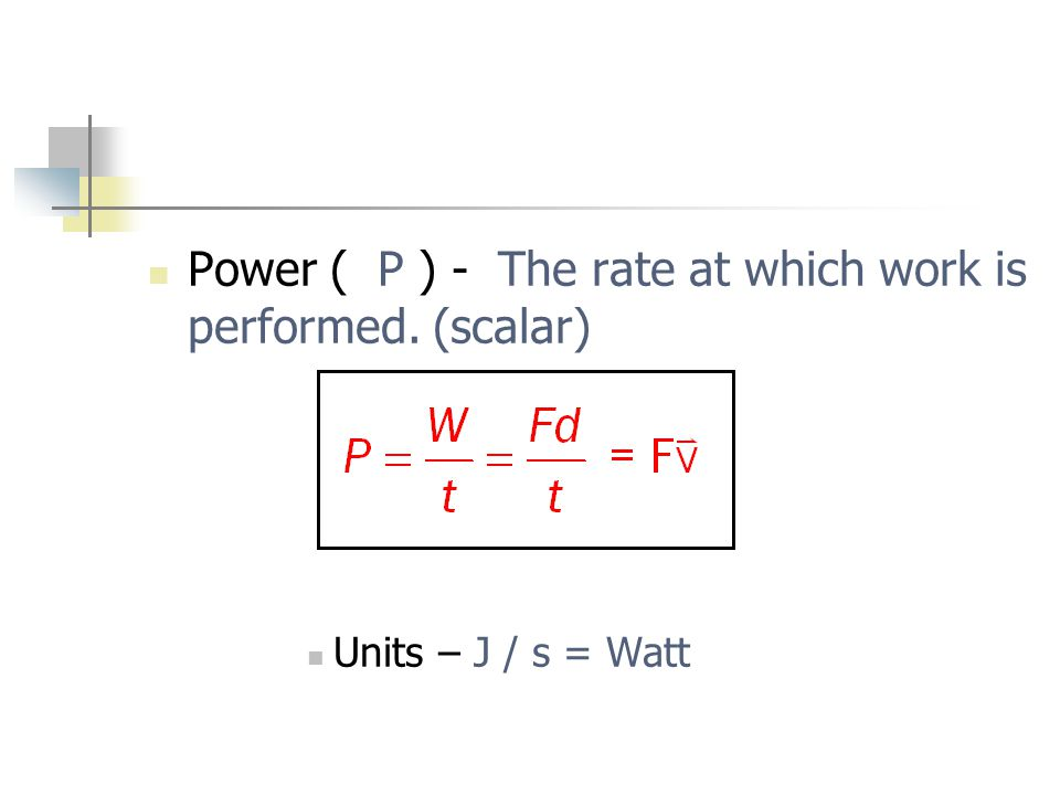 Power ( P ) - The rate at which work is performed. (scalar) Units – J / s = Watt