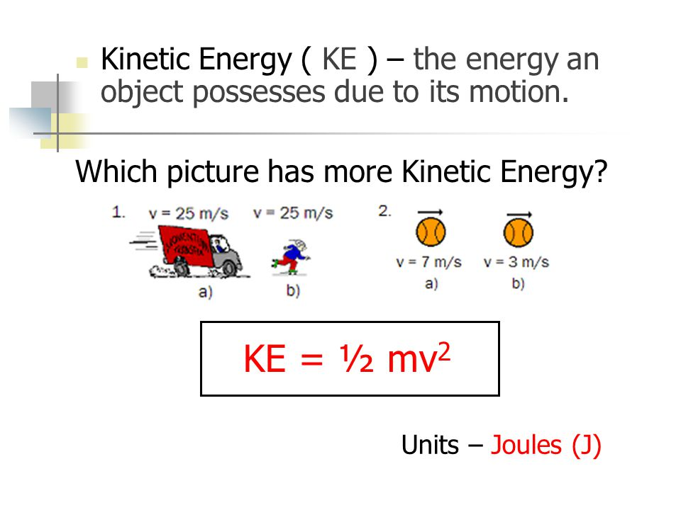 Kinetic Energy ( KE ) – the energy an object possesses due to its motion.