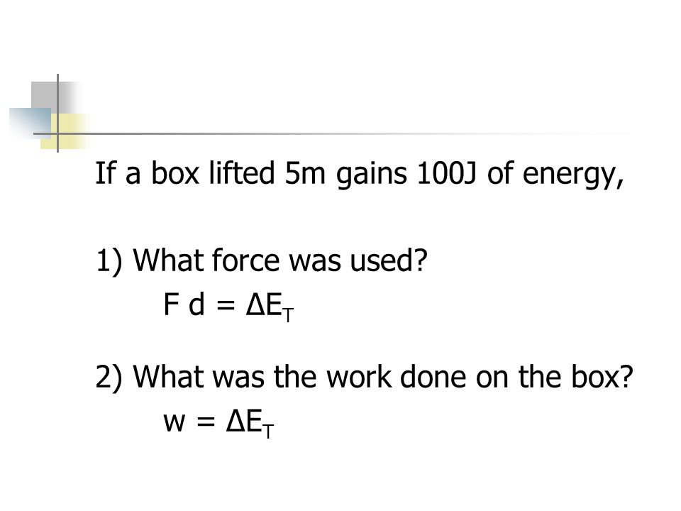 If a box lifted 5m gains 100J of energy, 1) What force was used.