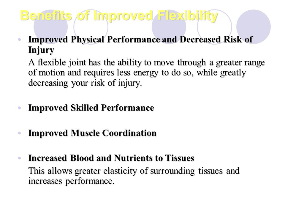 Benefits of Improved Flexibility Improved Physical Performance and Decreased Risk of InjuryImproved Physical Performance and Decreased Risk of Injury A flexible joint has the ability to move through a greater range of motion and requires less energy to do so, while greatly decreasing your risk of injury.