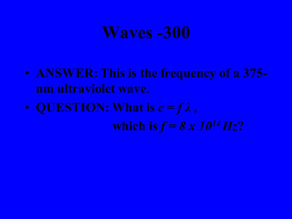Waves -200 ANSWER: This term describes the distance traveled by wave during one full cycle.