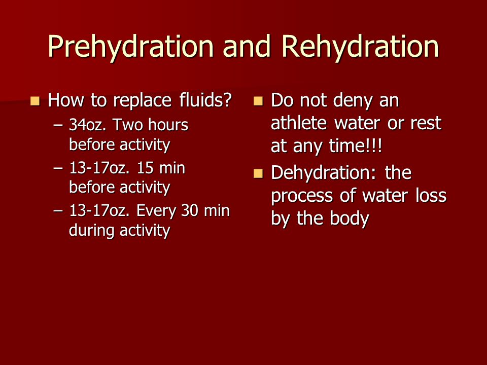Prehydration and Rehydration How to replace fluids? How to replace fluids? –34oz. Two hours before activity –13-17oz. 15 min before activity –13-17oz.