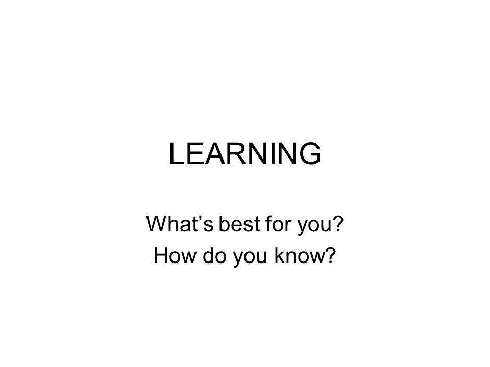 LEARNING What's best for you? How do you know?
