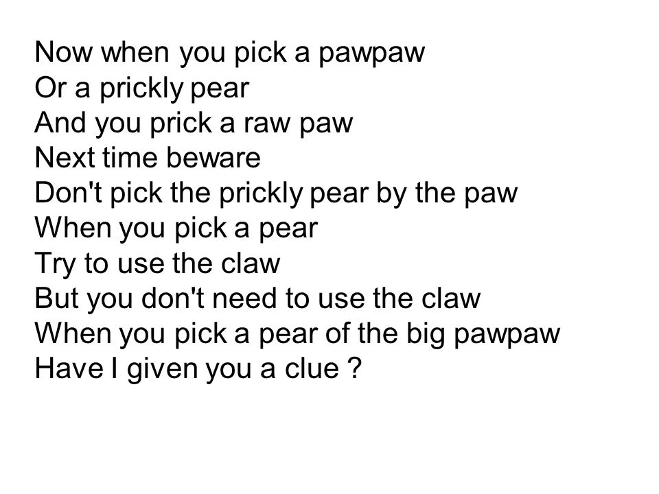 Now when you pick a pawpaw Or a prickly pear And you prick a raw paw Next time beware Don't pick the prickly pear by the paw When you pick a pear Try