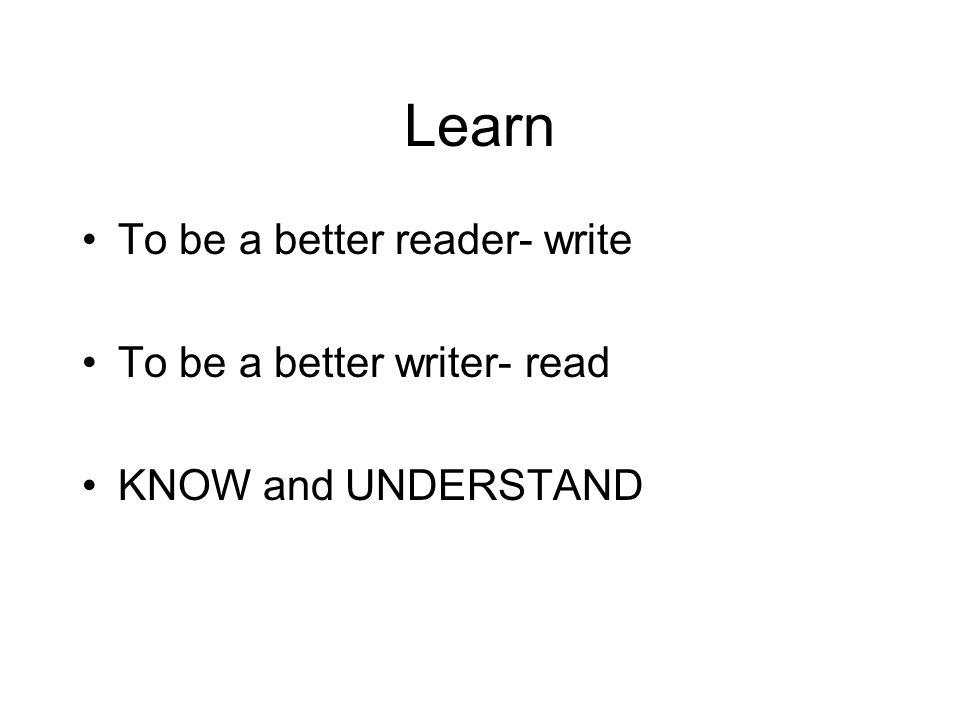 Learn To be a better reader- write To be a better writer- read KNOW and UNDERSTAND