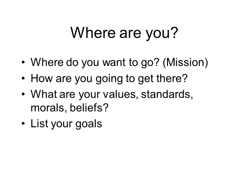 Where are you.Where do you want to go. (Mission) How are you going to get there.