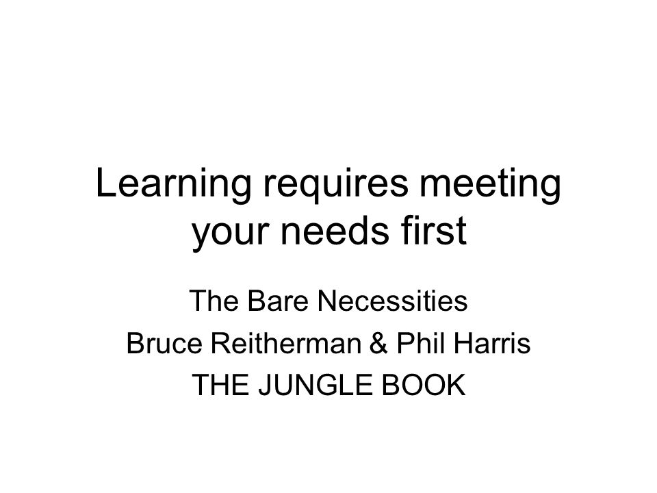 Learning requires meeting your needs first The Bare Necessities Bruce Reitherman & Phil Harris THE JUNGLE BOOK