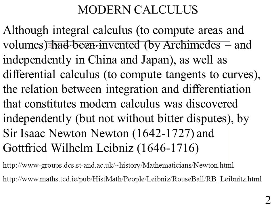 MODERN CALCULUS Although integral calculus (to compute areas and volumes) had been invented (by Archimedes – and independently in China and Japan), as well as differential calculus (to compute tangents to curves), the relation between integration and differentiation that constitutes modern calculus was discovered independently (but not without bitter disputes), by Sir Isaac Newton Newton (1642-1727) and Gottfried Wilhelm Leibniz (1646-1716) http://www.maths.tcd.ie/pub/HistMath/People/Leibniz/RouseBall/RB_Leibnitz.html http://www-groups.dcs.st-and.ac.uk/~history/Mathematicians/Newton.html 2
