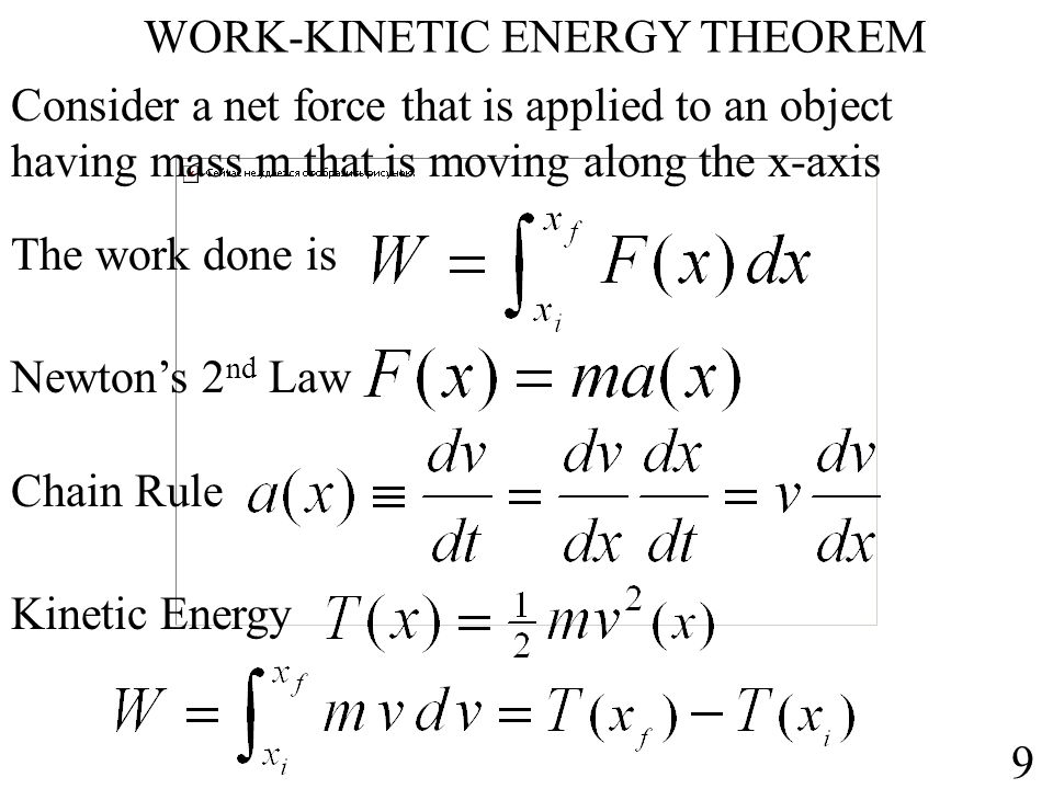 WORK-KINETIC ENERGY THEOREM Consider a net force that is applied to an object having mass m that is moving along the x-axis The work done is Newton's 2 nd Law Chain Rule Kinetic Energy 9