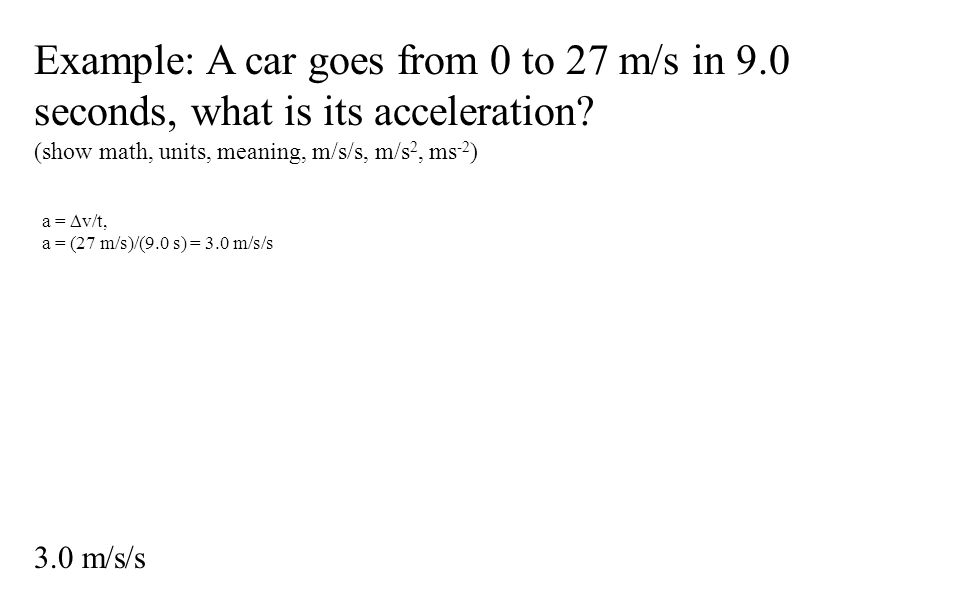 Example: A car goes from 0 to 27 m/s in 9.0 seconds, what is its acceleration.