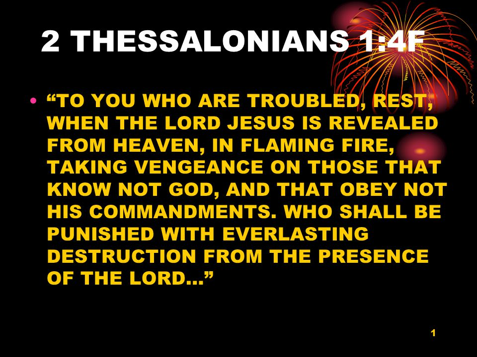 1 2 THESSALONIANS 1:4F TO YOU WHO ARE TROUBLED, REST, WHEN THE LORD JESUS IS REVEALED FROM HEAVEN, IN FLAMING FIRE, TAKING VENGEANCE ON THOSE THAT KNOW NOT GOD, AND THAT OBEY NOT HIS COMMANDMENTS.